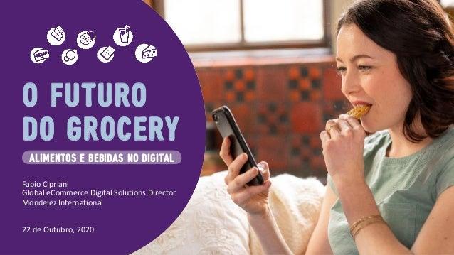 O FUTURO DO GROCERY ALiMENTOS E BEBiDAS NO DiGiTAL Fabio Cipriani Global eCommerce Digital Solutions Director Mondelēz Int...