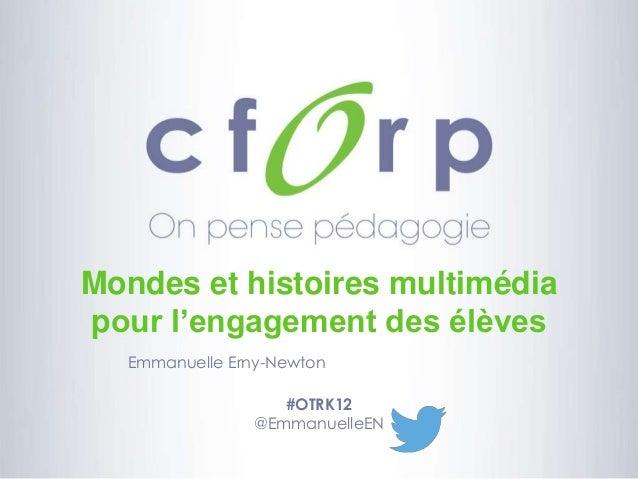 Mondes et histoires multimédia pour l'engagement des élèves Emmanuelle Erny-Newton #OTRK12 @EmmanuelleEN