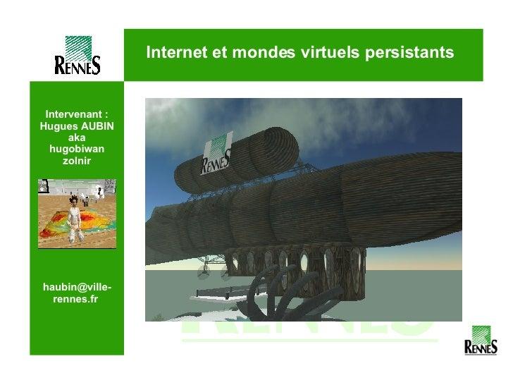 Intervenant : Hugues AUBIN aka hugobiwan zolnir haubin@ville-rennes.fr  Internet et mondes virtuels persistants Photo mer ...