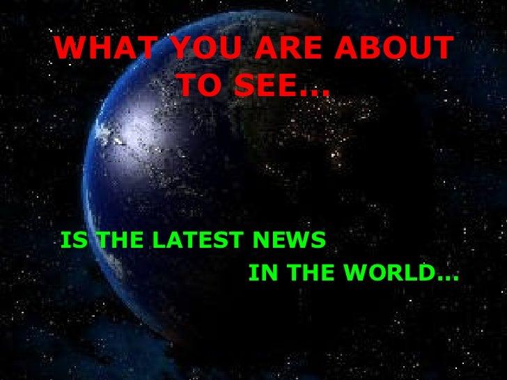 WHAT YOU ARE ABOUT TO SEE... <ul><li>IS THE LATEST NEWS </li></ul><ul><li>IN THE WORLD... </li></ul>