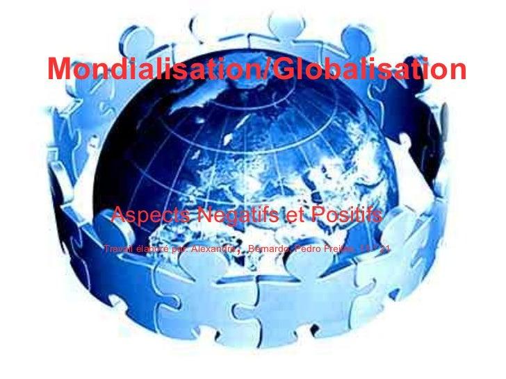 Mondialisation/Globalisation Aspects Negatifs et Positifs Travail élaboré par: Alexandre ,  Bernardo, Pedro Freitas, 11.º 21