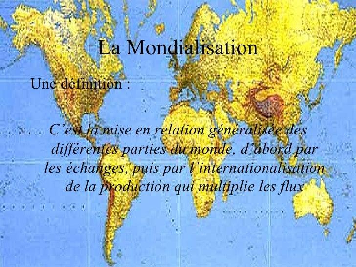 La Mondialisation <ul><li>Une définition : </li></ul><ul><li>C'est la mise en relation généralisée des différentes parties...