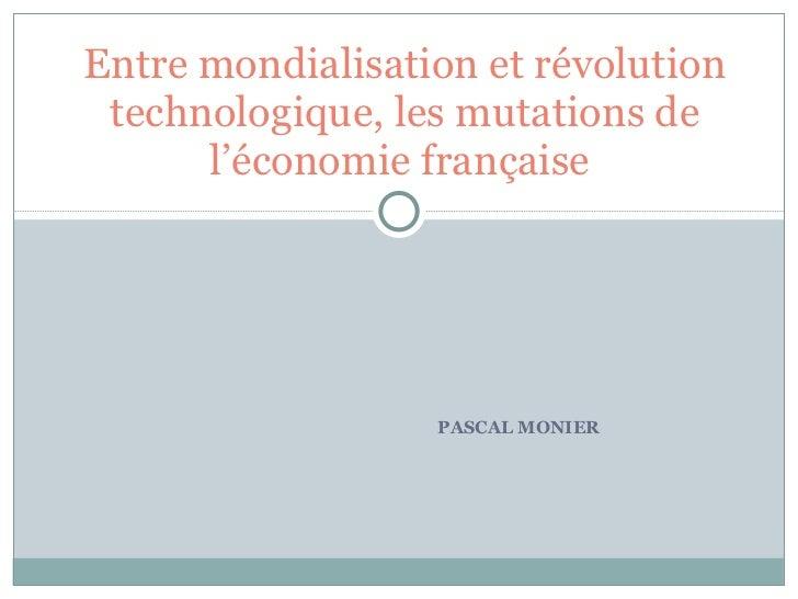 PASCAL MONIER Entre mondialisation et révolution technologique, les mutations de l'économie française