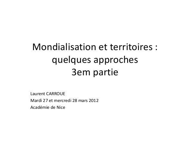 Mondialisation et territoires : quelques approches 3em partie Laurent CARROUE Mardi 27 et mercredi 28 mars 2012 Académie d...