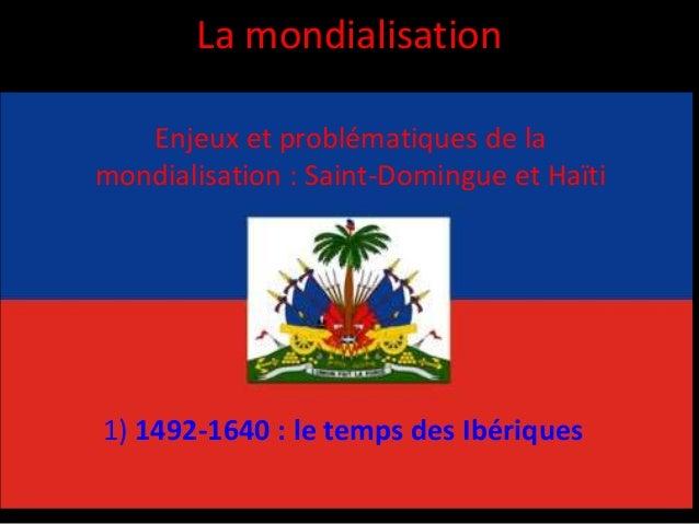 La mondialisation Enjeux et problématiques de la mondialisation : Saint-Domingue et Haïti 1) 1492-1640 : le temps des Ibér...