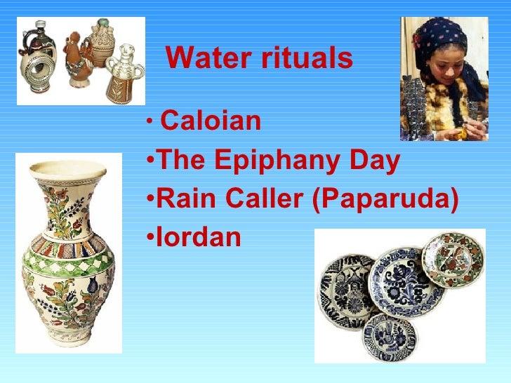 Water rituals <ul><li>Caloian </li></ul><ul><li>The Epiphany Day </li></ul><ul><li>Rain Caller (Paparuda) </li></ul><ul><l...