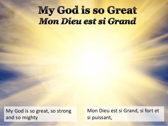 My God is so great, so strong and so mighty Mon Dieu est si Grand, si fort et si puissant,