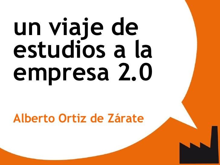 <ul><ul><li>un viaje de estudios a la empresa 2.0 </li></ul></ul><ul><ul><li>Alberto Ortiz de Zárate </li></ul></ul>