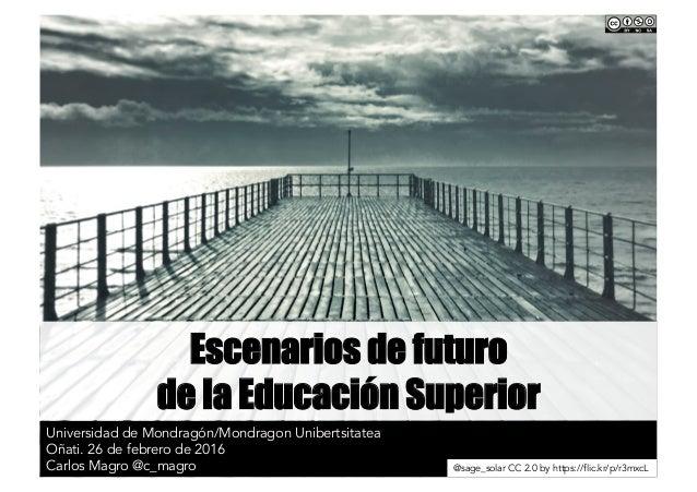Escenarios de futuro de la Educación Superior Universidad de Mondragón/Mondragon Unibertsitatea Oñati. 26 de febrero de 20...