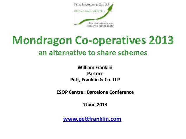 Mondragon Co-operatives 2013an alternative to share schemeswww.pettfranklin.comWilliam FranklinPartnerPett, Franklin & Co....