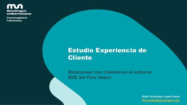 Estudio Experiencia de Cliente Relaciones con clientes en el entorno B2B del País Vasco Iñaki Fernández López-Zuazo iferna...