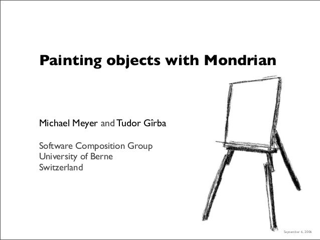 Painting objects with Mondrian Michael Meyer and Tudor Gîrba Software Composition Group University of Berne Switzerland Se...