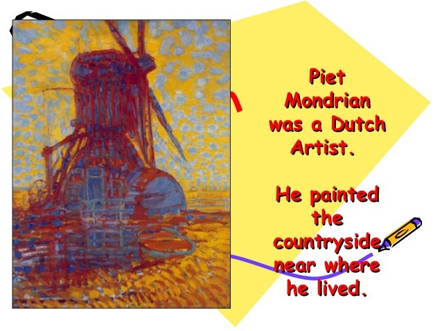 Piet Mondrian was a Dutch Artist. He painted the countryside near where he lived.