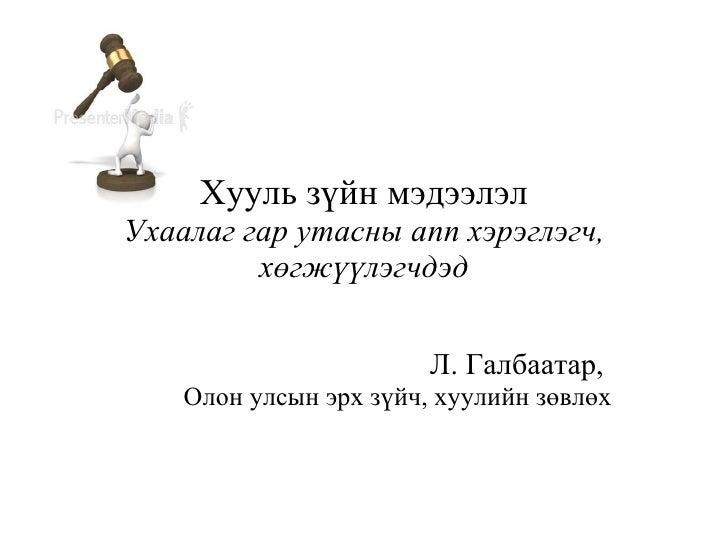 Хууль зүйн мэдээлэл Ухаалаг гар утасны апп хэрэглэгч, хөгжүүлэгчдэд Л. Галбаатар,  Олон улсын эрх зүйч, хуулийн зөвлөх