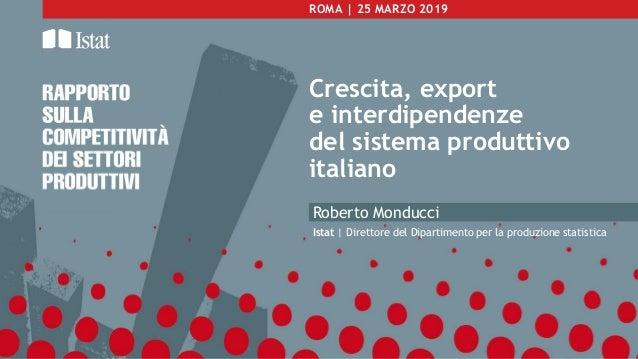 ROMA | 25 MARZO 2019 Crescita, export e interdipendenze del sistema produttivo italiano Roberto Monducci Istat | Direttore...