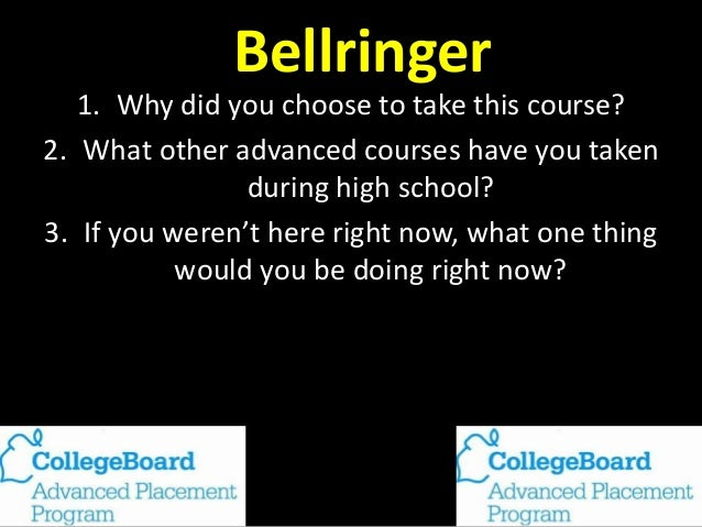 Bellringer 1. Why did you choose to take this course? 2. What other advanced courses have you taken during high school? 3....