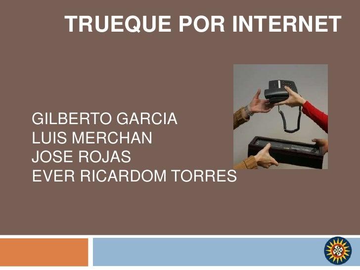 TRUEQUE POR INTERNET<br />GILBERTO GARCIA<br />LUIS MERCHAN <br />JOSE ROJAS <br />EVER RICARDOM TORRES <br />