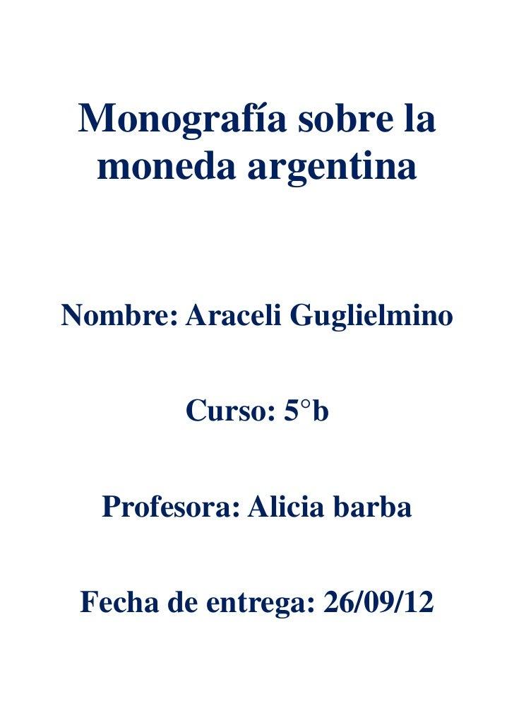 Monografía sobre la moneda argentinaNombre: Araceli Guglielmino        Curso: 5°b  Profesora: Alicia barba Fecha de entreg...