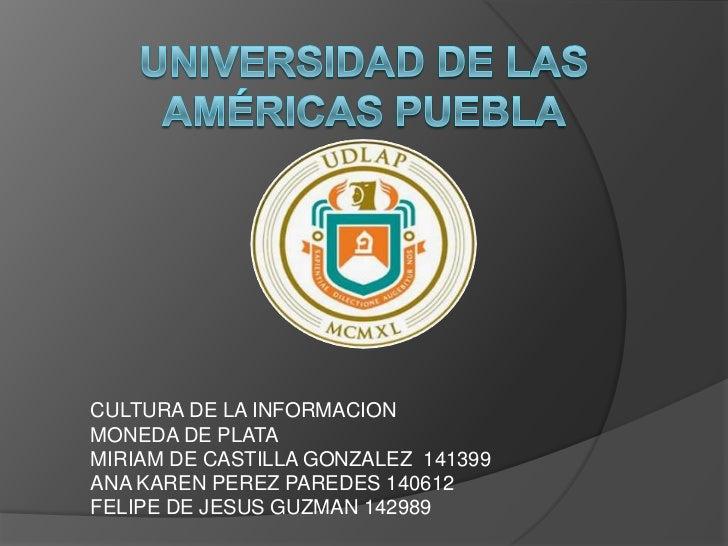 Universidad de las Américas Puebla<br />CULTURA DE LA INFORMACION<br />MONEDA DE PLATA<br />MIRIAM DE CASTILLA GONZALEZ  1...