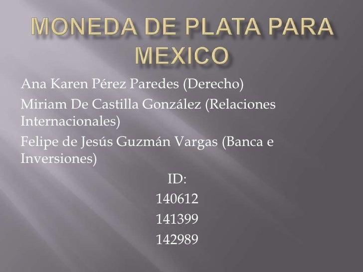 Moneda de plata para mexico<br />Ana Karen Pérez Paredes (Derecho)<br />Miriam De Castilla González (Relaciones Internacio...