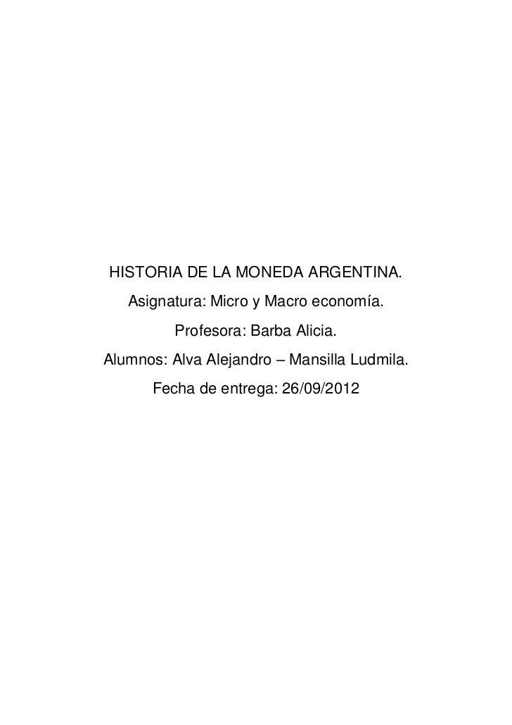 HISTORIA DE LA MONEDA ARGENTINA.   Asignatura: Micro y Macro economía.          Profesora: Barba Alicia.Alumnos: Alva Alej...