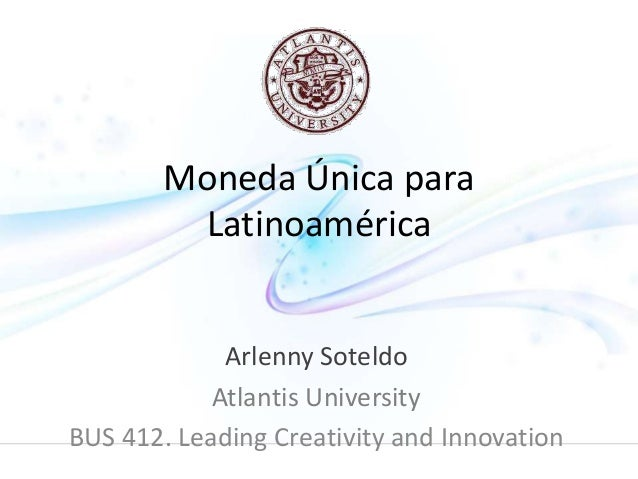 Moneda Única para  Latinoamérica  Arlenny Soteldo  Atlantis University  BUS 412. Leading Creativity and Innovation