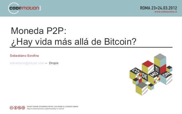 Moneda P2P: ¿Hay vida más allá de Bitcoin? Sebastiano Scrofina sebastiano@dropis.com – Dropis