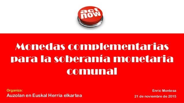 1 Monedas complementarias para la soberanía monetaria comunal Enric Montesa 21 de noviembre de 2015 Organiza: Auzolan en E...