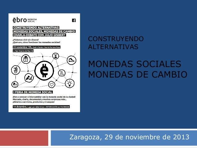 CONSTRUYENDO ALTERNATIVAS  MONEDAS SOCIALES MONEDAS DE CAMBIO  Zaragoza, 29 de noviembre de 2013