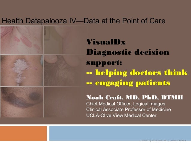 Health Datapalooza IV—Data at the Point of CareCreated by: Noah Craft, MD  Version: 6/2011VisualDxDiagnostic decisionsupp...