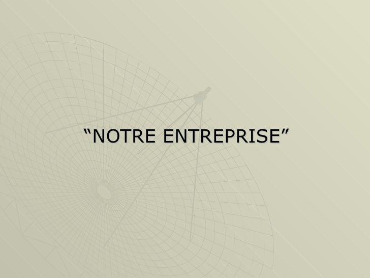 """"""" NOTRE ENTREPRISE"""""""