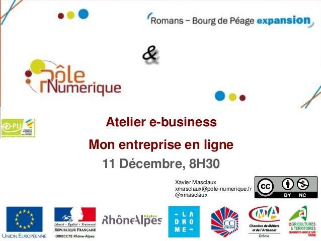 Atelier e-businessMon entreprise en ligne 11 Décembre, 8H30             Xavier Masclaux             xmasclaux@pole-numeriq...
