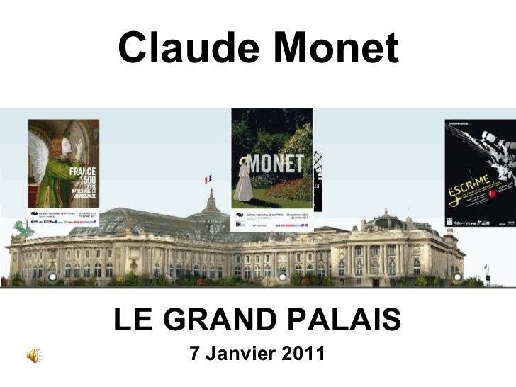 Claude Monet <ul><li>LE GRAND PALAIS </li></ul><ul><li>7 Janvier 2011 </li></ul>
