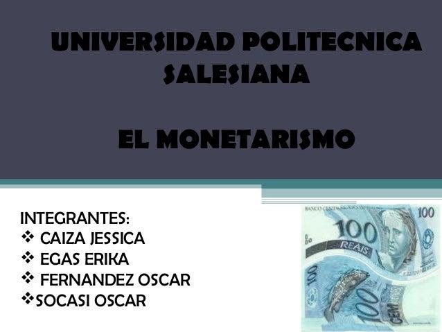 UNIVERSIDAD POLITECNICA          SALESIANA         EL MONETARISMOINTEGRANTES: CAIZA JESSICA EGAS ERIKA FERNANDEZ OSCAR...