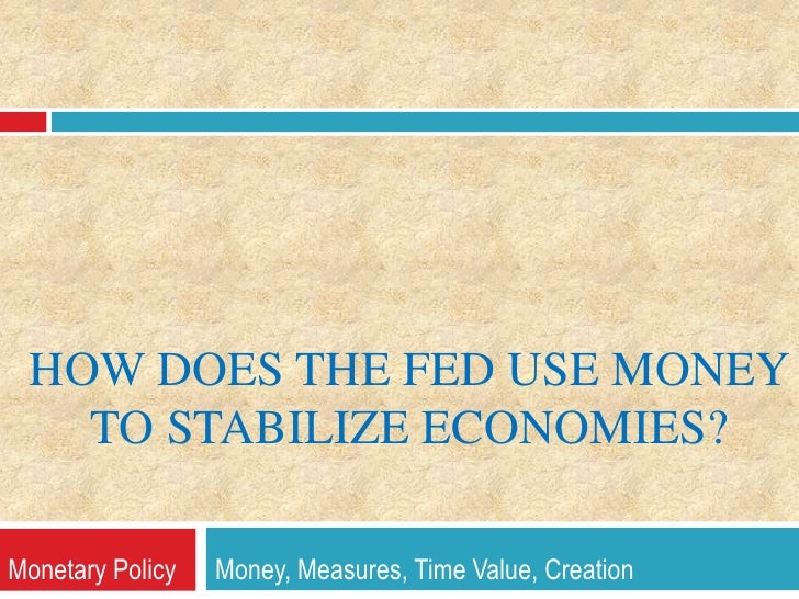 How does The Fed Use Money to Stabilize Economies?<br />Monetary Policy      Money, Measures, Time Value, Creation<br />