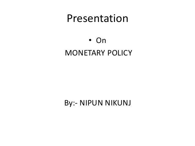 Presentation    • OnMONETARY POLICYBy:- NIPUN NIKUNJ