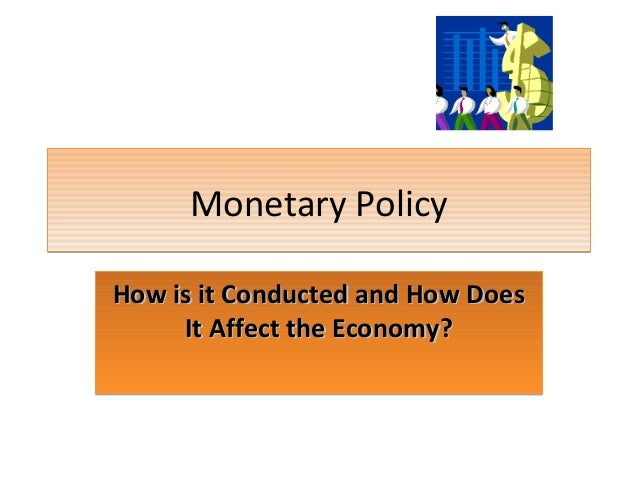 Monetary Policy How is it Conducted and How Does It Affect the Economy?