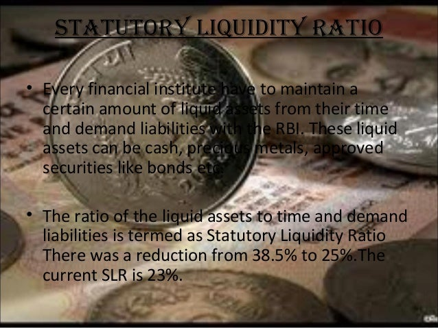 STATuTORY LIquIdITY RATIO • Every financial institute have to maintain a certain amount of liquid assets from their time a...