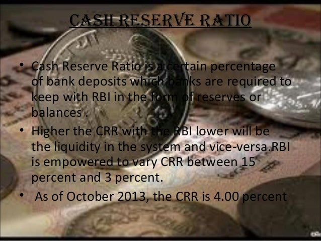 CASh RESERvE RATIO • Cash Reserve Ratio is a certain percentage of bank deposits which banks are required to keep with RBI...