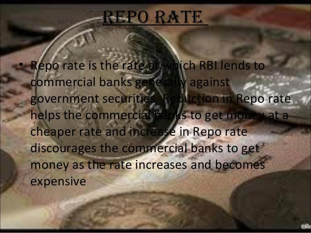 REPO RATE • Repo rate is the rate at which RBI lends to commercial banks generally against government securities. Reductio...