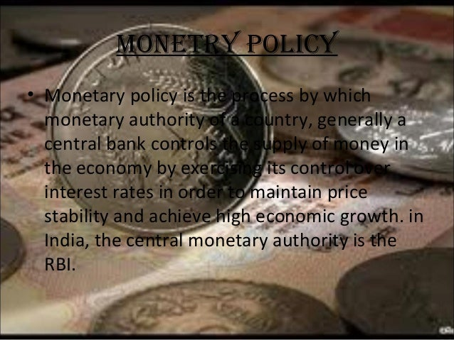 MONETRY POLICY • Monetary policy is the process by which monetary authority of a country, generally a central bank control...