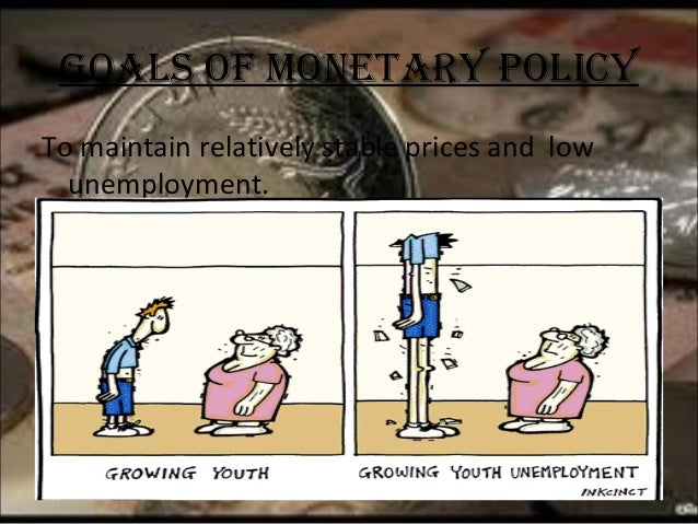 GOALs OF MONETARY POLICY To maintain relatively stable prices and low unemployment.