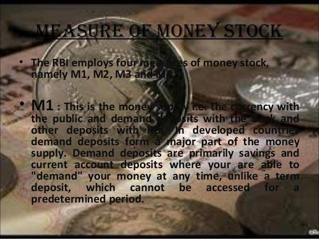 MeasUre Of MOney stOcK • The RBI employs four measures of money stock, namely M1, M2, M3 and M4.  • M1 : This is the money...
