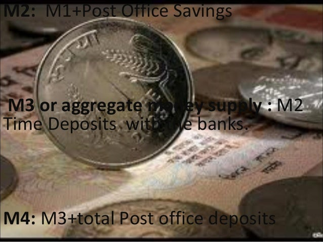 M2: M1+Post Office Savings  M3 or aggregate money supply : M2 Time Deposits with the banks.  M4: M3+total Post office depo...