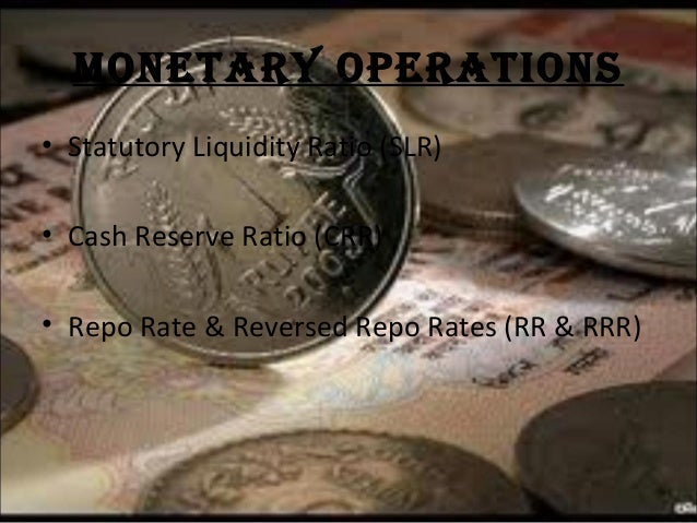 MONETARY OPERATIONS • Statutory Liquidity Ratio (SLR) • Cash Reserve Ratio (CRR) • Repo Rate & Reversed Repo Rates (RR & R...