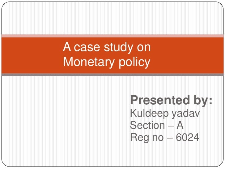 A case study onMonetary policy <br />Presented by: <br />Kuldeep yadav <br />Section – A<br />Reg no – 6024<br />