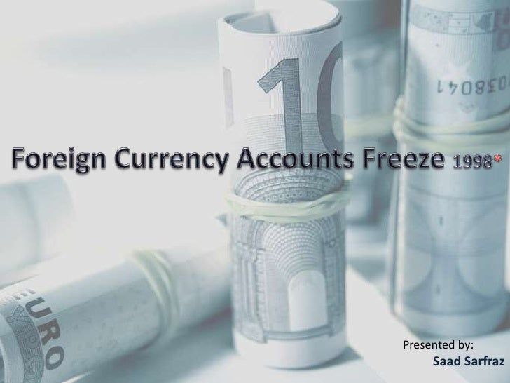 Foreign Currency Accounts Freeze 1998*<br />Presented by:<br />SaadSarfraz<br />