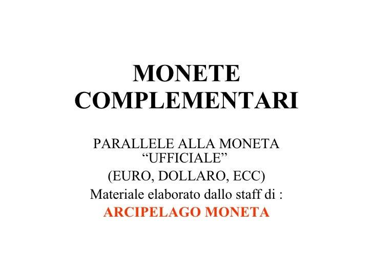 """MONETE COMPLEMENTARI PARALLELE ALLA MONETA """"UFFICIALE""""  (EURO, DOLLARO, ECC) Materiale elaborato dallo staff di : ARCIPELA..."""