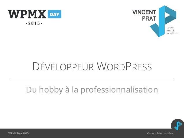 DÉVELOPPEUR WORDPRESS Du hobby à la professionnalisation WPMX Day 2015 Vincent Mimoun-Prat