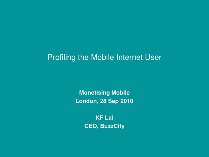 Profiling the Mobile Internet User<br />Monetising Mobile<br />London, 28 Sep 2010<br />KF Lai<br />CEO, BuzzCity<br />